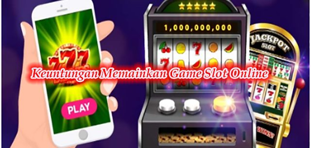 Keuntungan Memainkan Game Slot Online